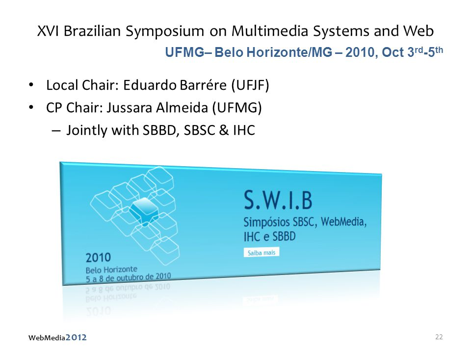 XVI Brazilian Symposium on Multimedia Systems and Web Local Chair: Eduardo Barrére (UFJF) CP Chair: Jussara Almeida (UFMG) – Jointly with SBBD, SBSC & IHC UFMG– Belo Horizonte/MG – 2010, Oct 3 rd -5 th 22 WebMedia 2012