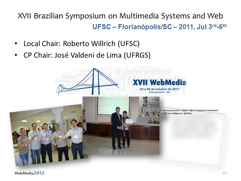 XVII Brazilian Symposium on Multimedia Systems and Web Local Chair: Roberto Willrich (UFSC) CP Chair: José Valdeni de Lima (UFRGS) UFSC – Florianópolis/SC – 2011, Jul 3 rd -6 th 23 WebMedia 2012