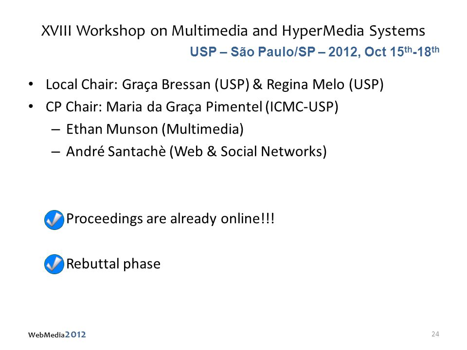 XVIII Workshop on Multimedia and HyperMedia Systems Local Chair: Graça Bressan (USP) & Regina Melo (USP) CP Chair: Maria da Graça Pimentel (ICMC-USP) – Ethan Munson (Multimedia) – André Santachè (Web & Social Networks) – Proceedings are already online!!.
