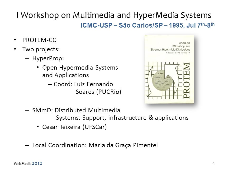 I Workshop on Multimedia and HyperMedia Systems PROTEM-CC Two projects: – HyperProp: Open Hypermedia Systems and Applications – Coord: Luiz Fernando Soares (PUCRio) – SMmD: Distributed Multimedia Systems: Support, infrastructure & applications Cesar Teixeira (UFSCar) – Local Coordination: Maria da Graça Pimentel ICMC-USP – São Carlos/SP – 1995, Jul 7 th -8 th 4 WebMedia 2012