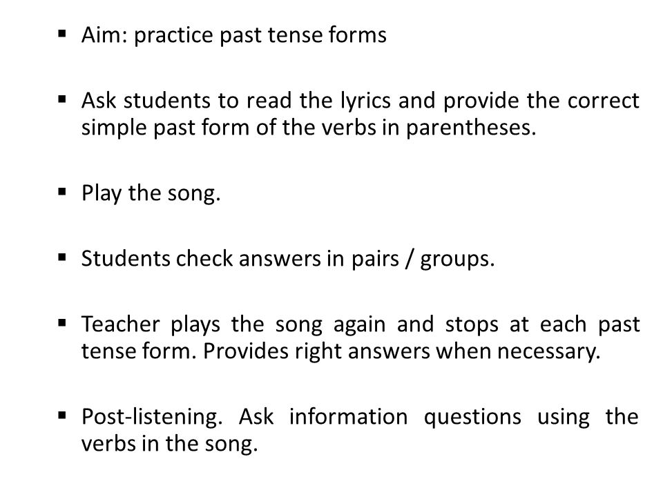  Aim: practice past tense forms  Ask students to read the lyrics and provide the correct simple past form of the verbs in parentheses.