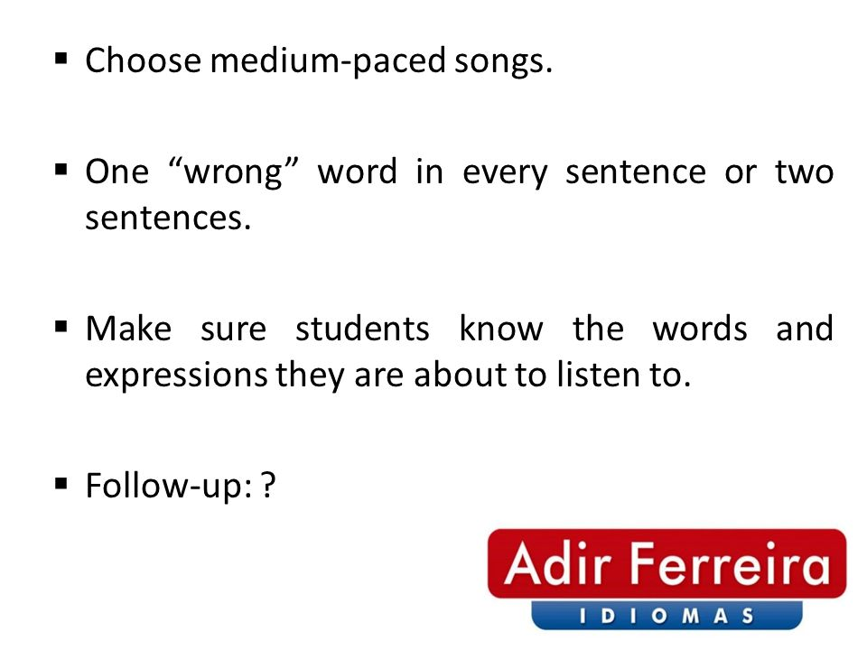  Choose medium-paced songs.  One wrong word in every sentence or two sentences.