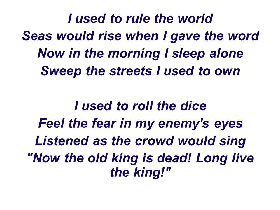 I used to rule the world Seas would rise when I gave the word Now in the morning I sleep alone Sweep the streets I used to own I used to roll the dice Feel the fear in my enemy s eyes Listened as the crowd would sing Now the old king is dead.