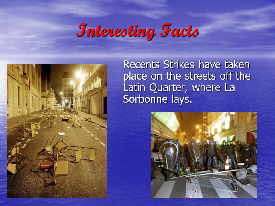 Interesting Facts Recents Strikes have taken place on the streets off the Latin Quarter, where La Sorbonne lays.