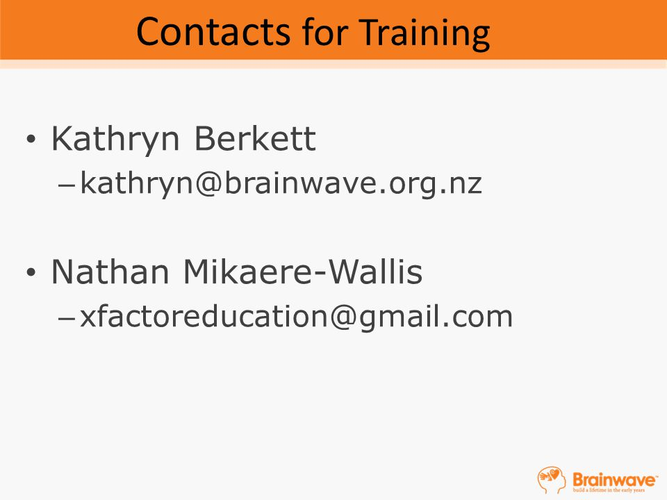 Kathryn Berkett – kathryn@brainwave.org.nz Nathan Mikaere-Wallis – xfactoreducation@gmail.com Contacts for Training