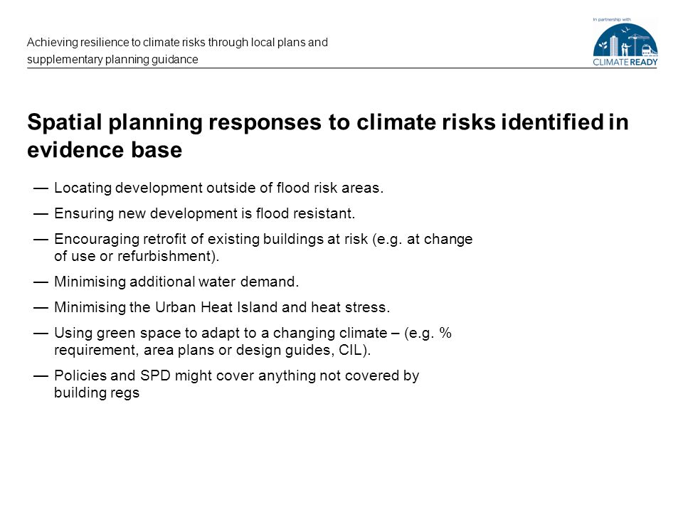 Spatial planning responses to climate risks identified in evidence base —Locating development outside of flood risk areas. —Ensuring new development i