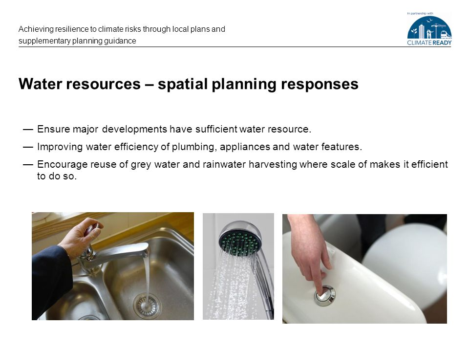 Water resources – spatial planning responses —Ensure major developments have sufficient water resource. —Improving water efficiency of plumbing, appli