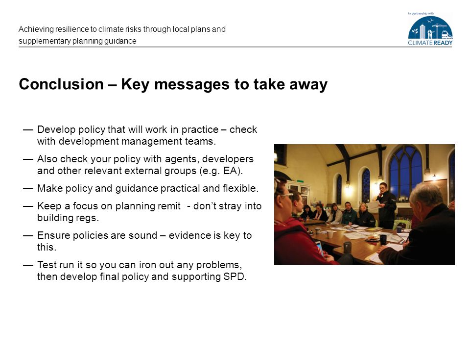 Conclusion – Key messages to take away —Develop policy that will work in practice – check with development management teams. —Also check your policy w