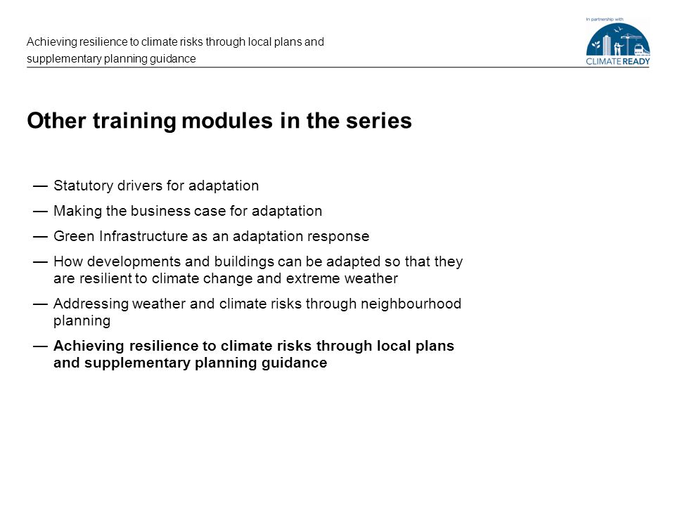 Other training modules in the series —Statutory drivers for adaptation —Making the business case for adaptation —Green Infrastructure as an adaptation