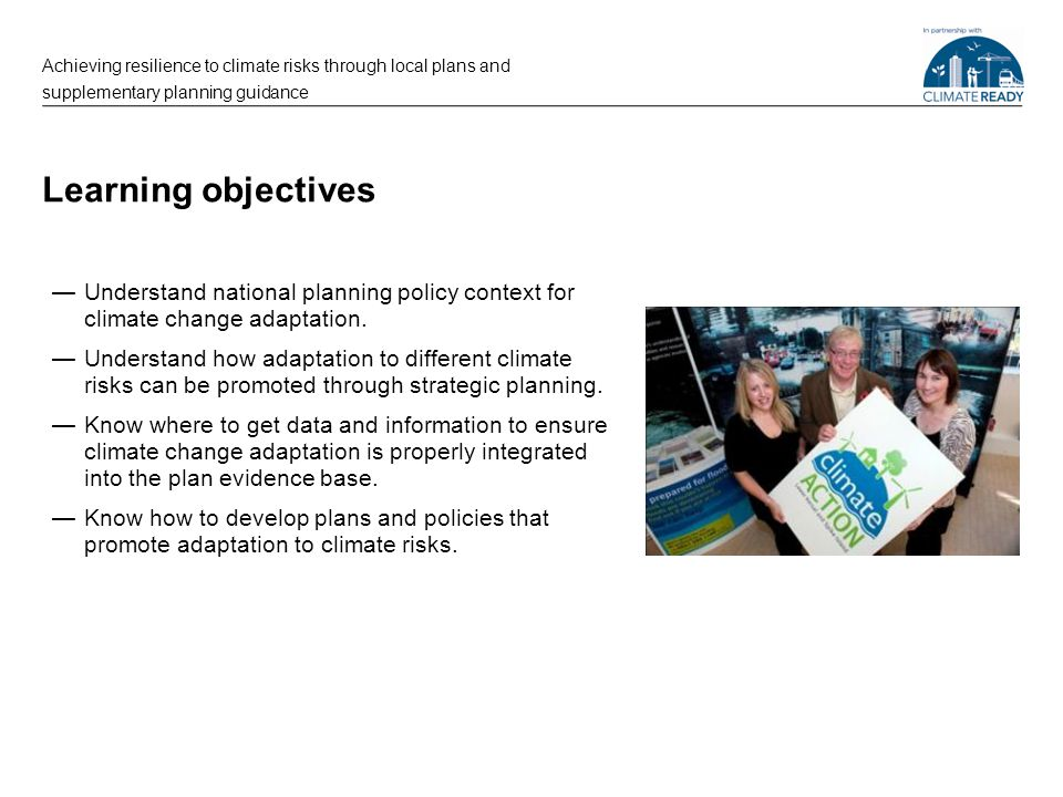 Learning objectives —Understand national planning policy context for climate change adaptation. —Understand how adaptation to different climate risks