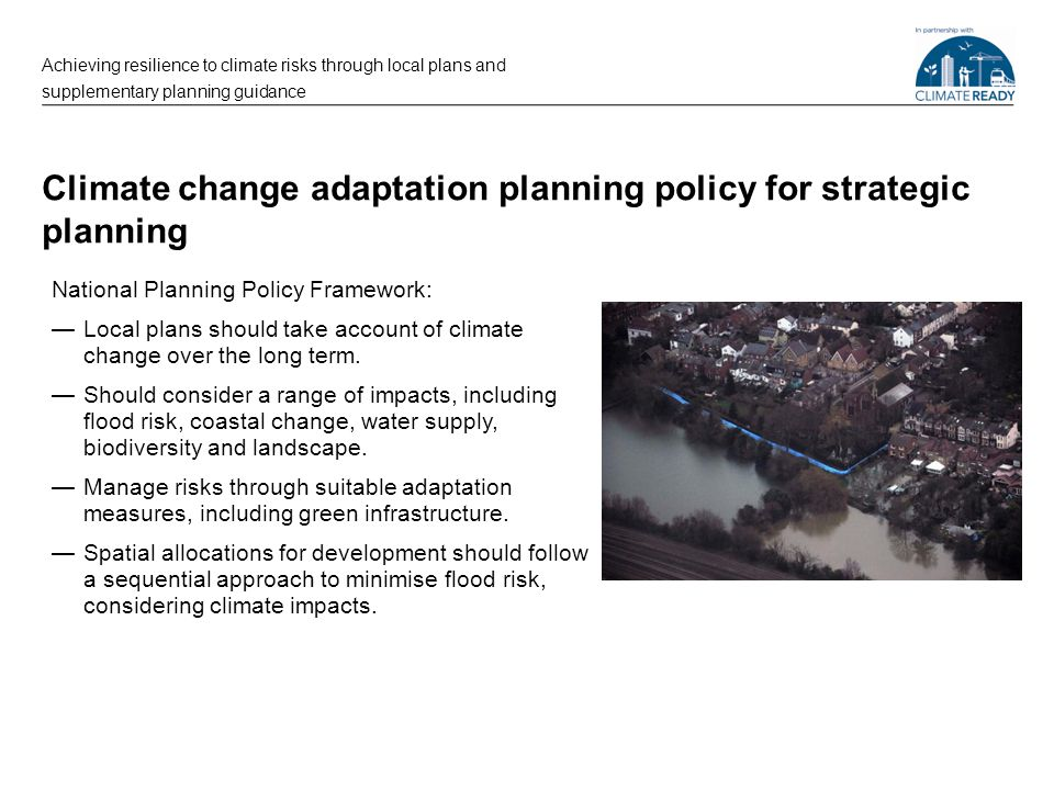 Climate change adaptation planning policy for strategic planning National Planning Policy Framework: —Local plans should take account of climate chang