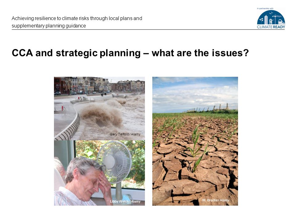 CCA and strategic planning – what are the issues? Achieving resilience to climate risks through local plans and supplementary planning guidance Libby