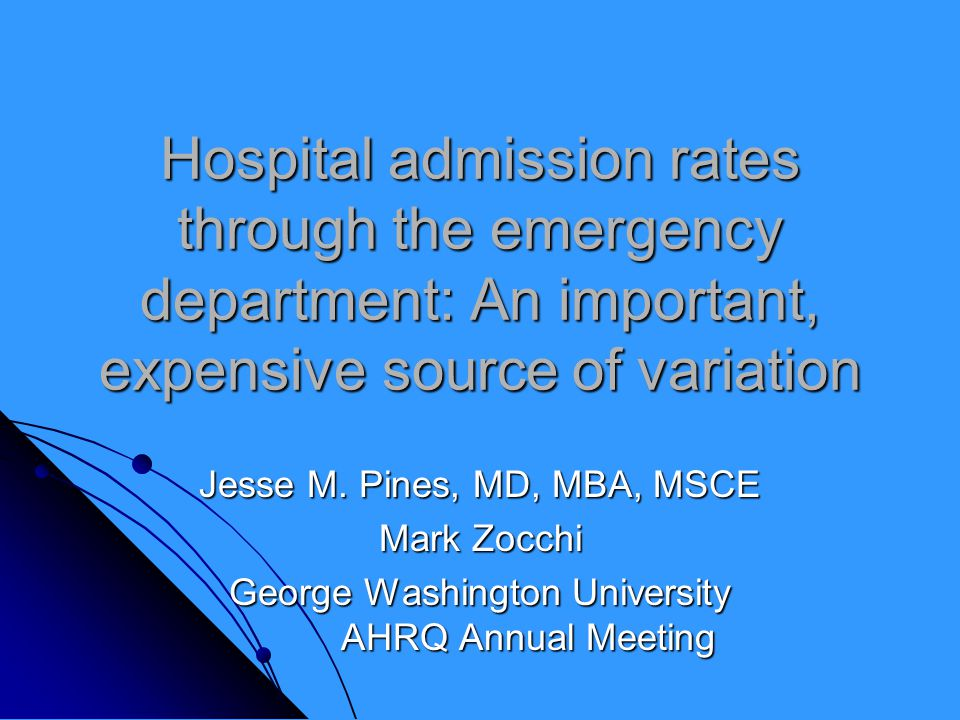 Hospital admission rates through the emergency department: An important, expensive source of variation Jesse M. Pines, MD, MBA, MSCE Mark Zocchi Georg