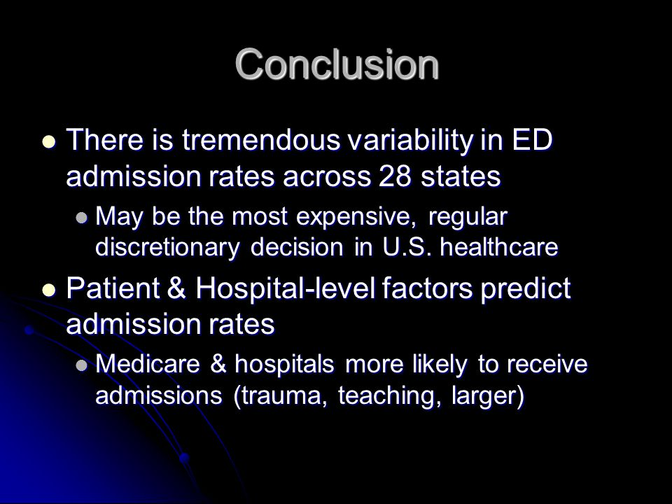 Conclusion There is tremendous variability in ED admission rates across 28 states There is tremendous variability in ED admission rates across 28 states May be the most expensive, regular discretionary decision in U.S.