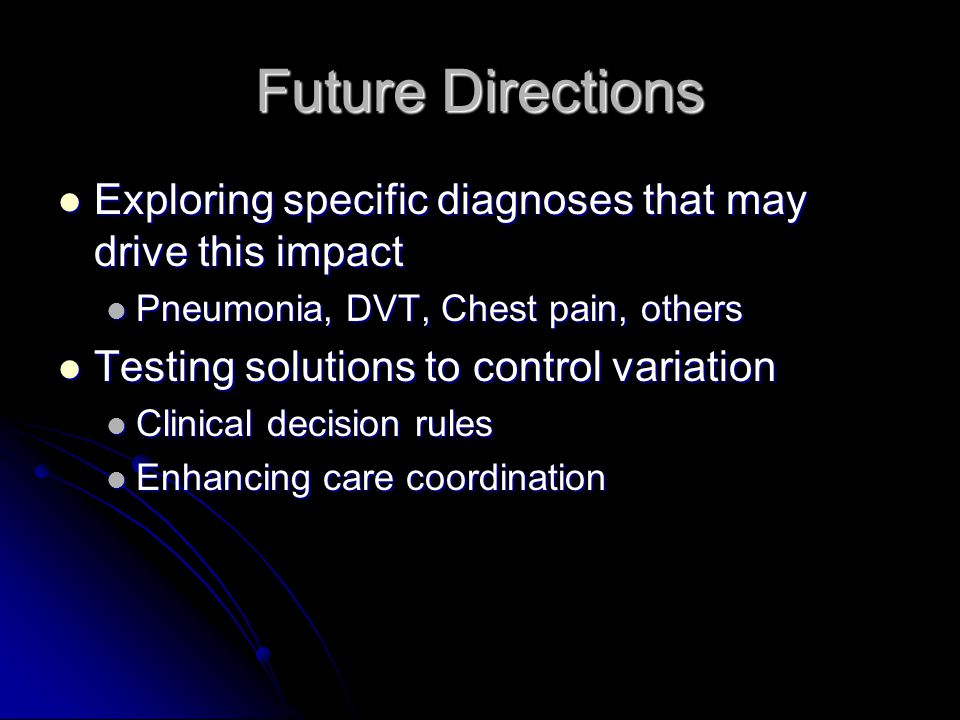 Future Directions Exploring specific diagnoses that may drive this impact Exploring specific diagnoses that may drive this impact Pneumonia, DVT, Ches