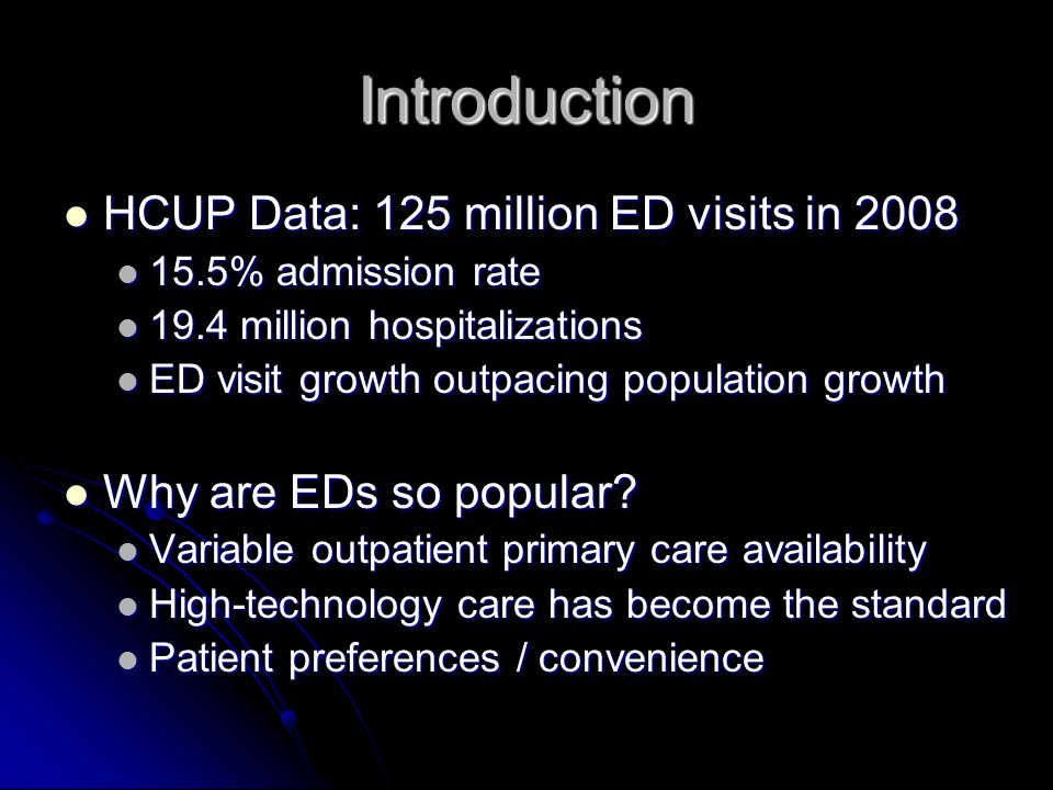 Introduction HCUP Data: 125 million ED visits in 2008 HCUP Data: 125 million ED visits in 2008 15.5% admission rate 15.5% admission rate 19.4 million