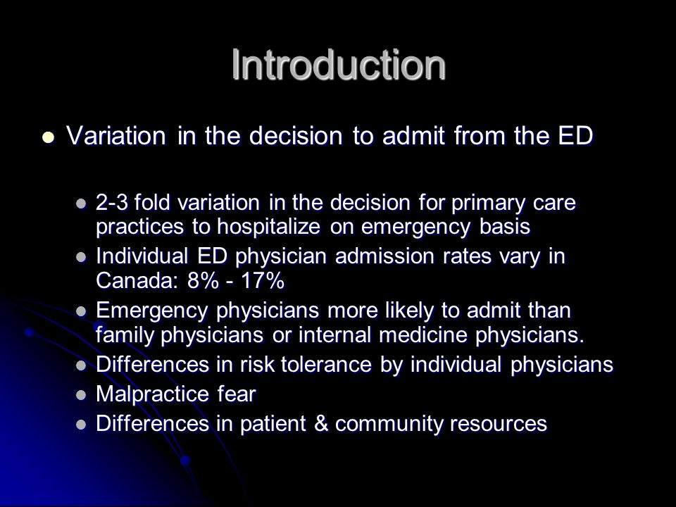 Introduction Variation in the decision to admit from the ED Variation in the decision to admit from the ED 2-3 fold variation in the decision for primary care practices to hospitalize on emergency basis 2-3 fold variation in the decision for primary care practices to hospitalize on emergency basis Individual ED physician admission rates vary in Canada: 8% - 17% Individual ED physician admission rates vary in Canada: 8% - 17% Emergency physicians more likely to admit than family physicians or internal medicine physicians.