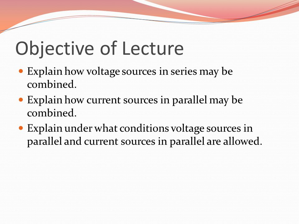 Objective of Lecture Explain how voltage sources in series may be combined. Explain how current sources in parallel may be combined. Explain under wha