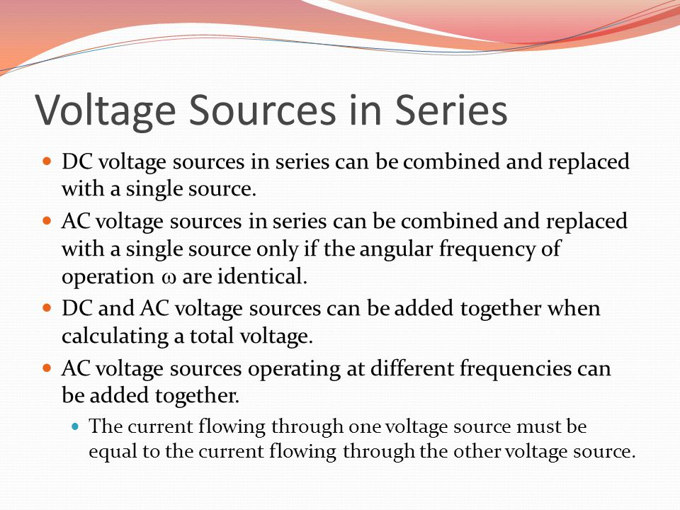 Voltage Sources in Series DC voltage sources in series can be combined and replaced with a single source. AC voltage sources in series can be combined