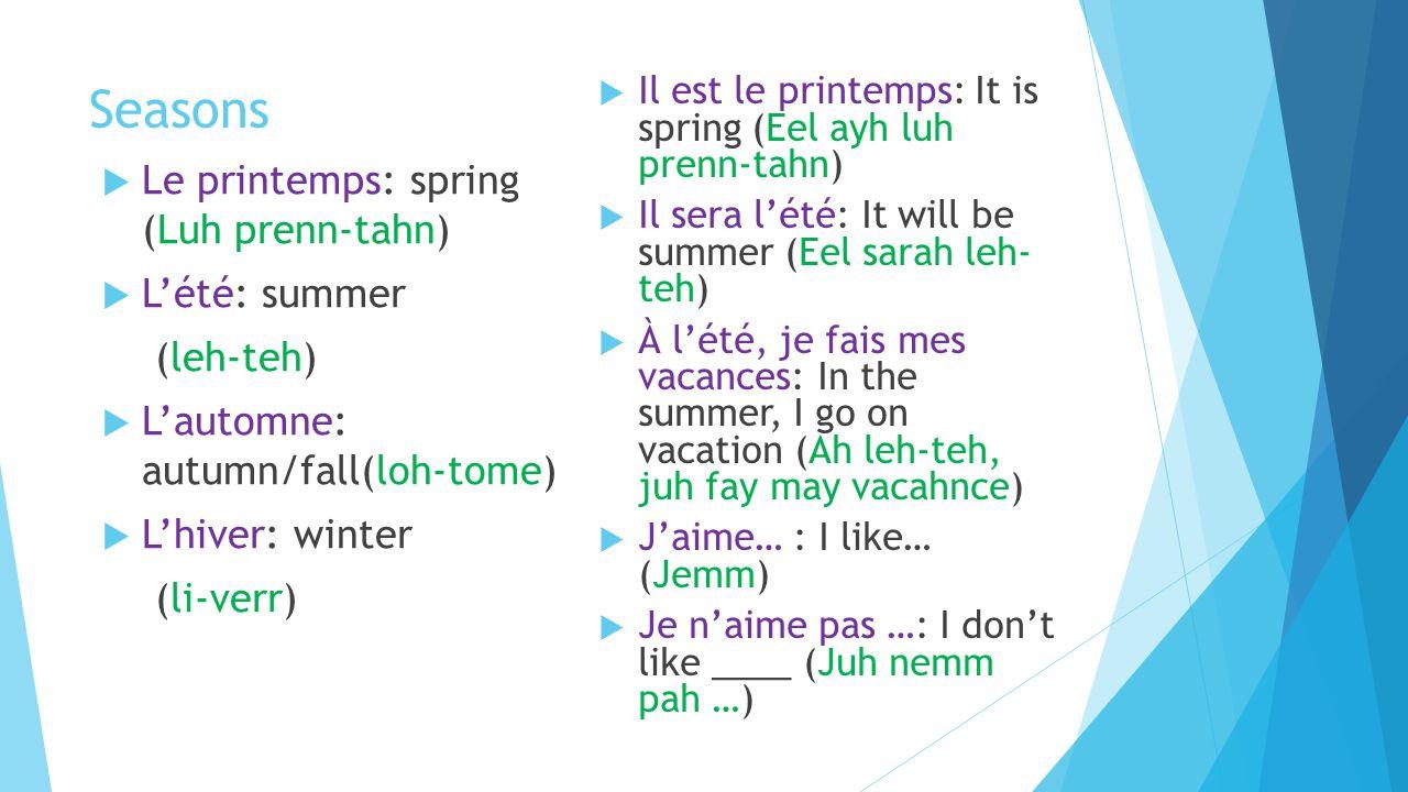 Seasons  Le printemps: spring (Luh prenn-tahn)  L'été: summer (leh-teh)  L'automne: autumn/fall(loh-tome)  L'hiver: winter (li-verr)  Il est le printemps: It is spring (Eel ayh luh prenn-tahn)  Il sera l'été: It will be summer (Eel sarah leh- teh)  À l'été, je fais mes vacances: In the summer, I go on vacation (Ah leh-teh, juh fay may vacahnce)  J'aime… : I like… (Jemm)  Je n'aime pas …: I don't like ____ (Juh nemm pah …)