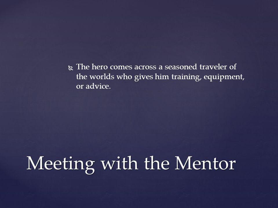   The hero comes across a seasoned traveler of the worlds who gives him training, equipment, or advice. Meeting with the Mentor