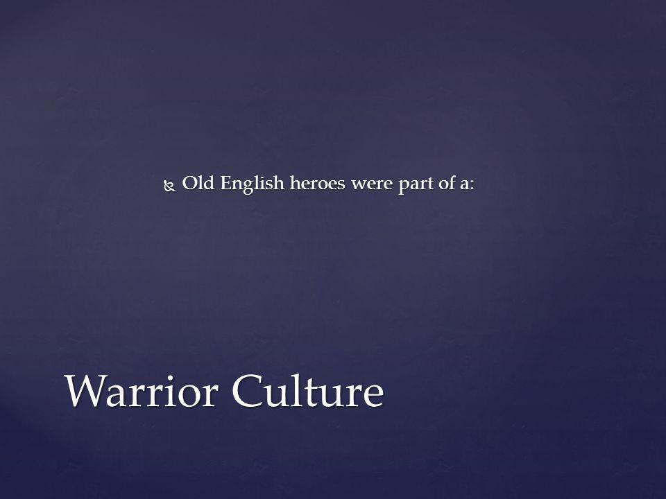  Old English heroes were part of a: Warrior Culture