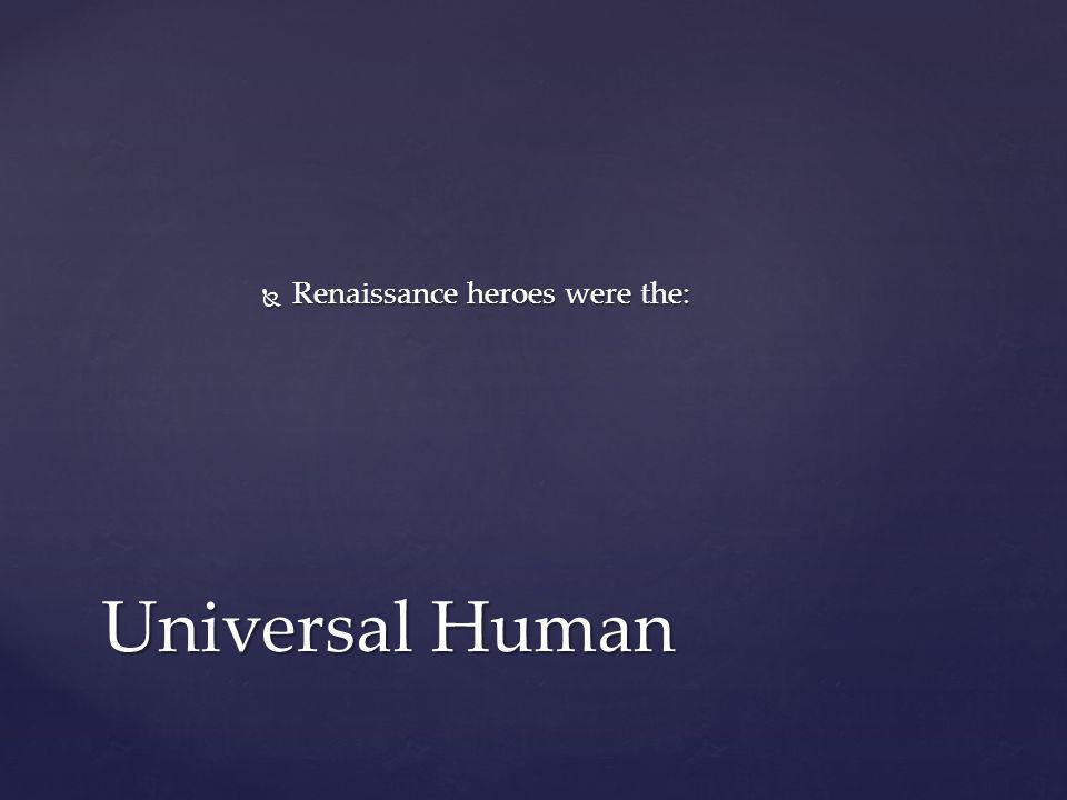  Renaissance heroes were the: Universal Human
