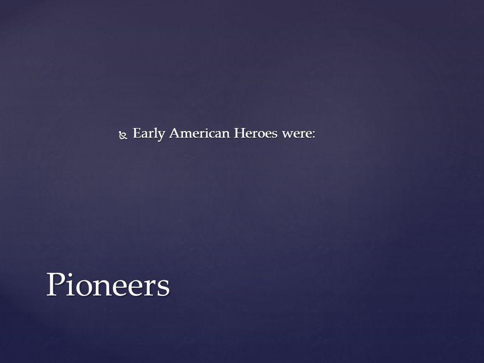  Early American Heroes were: Pioneers