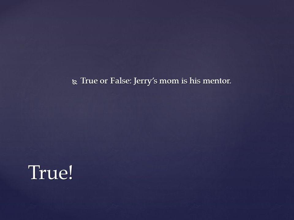  True or False: Jerry's mom is his mentor. True!
