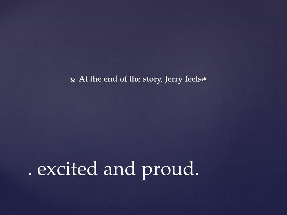   At the end of the story, Jerry feels. excited and proud.