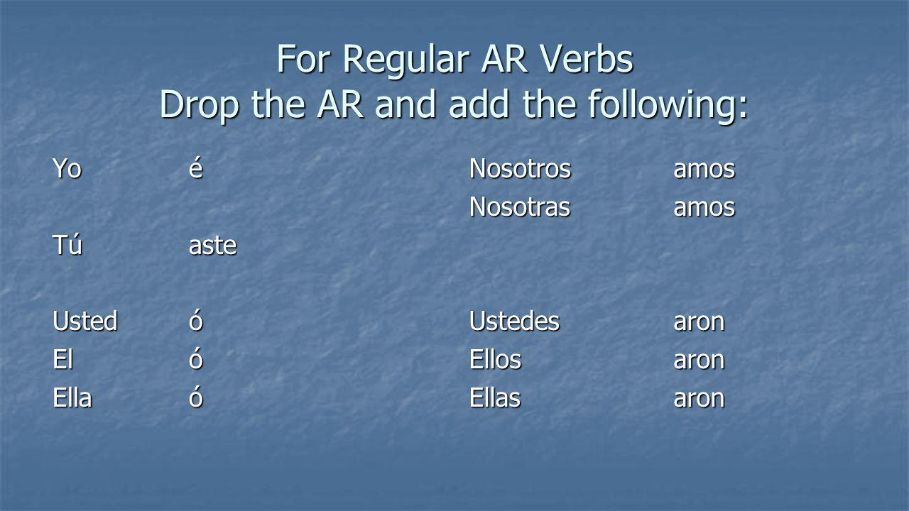 For Regular AR Verbs Drop the AR and add the following: Yoé Túaste Ustedó El ó Ellaó Nosotrosamos Nosotrasamos Ustedes aron Ellosaron Ellasaron