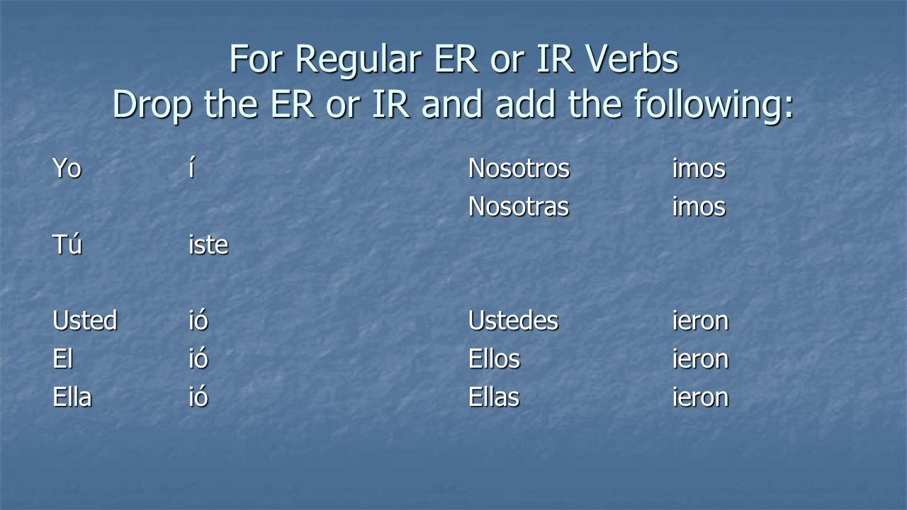 For Regular ER or IR Verbs Drop the ER or IR and add the following: Yoí Túiste Ustedió El ió Ellaió Nosotrosimos Nosotrasimos Ustedes ieron Ellosieron Ellasieron