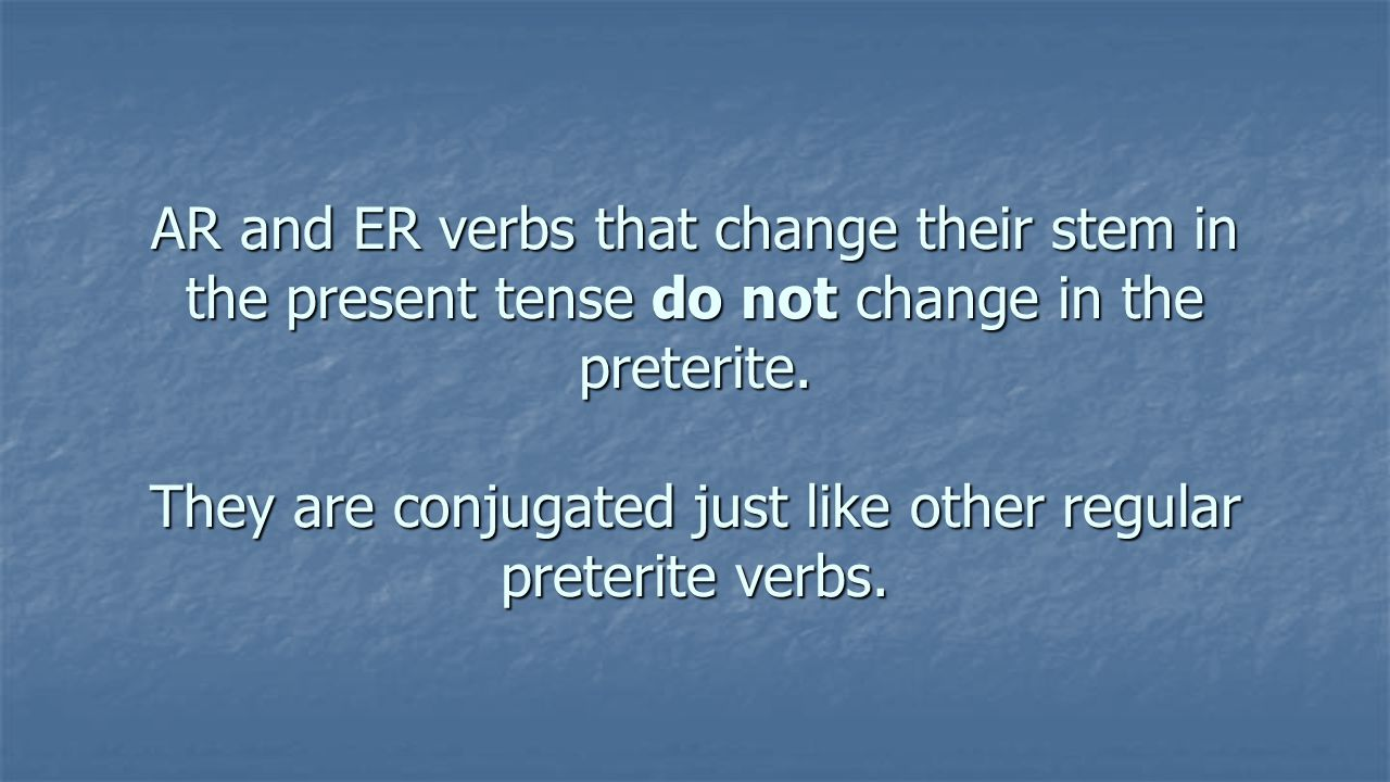 AR and ER verbs that change their stem in the present tense do not change in the preterite.