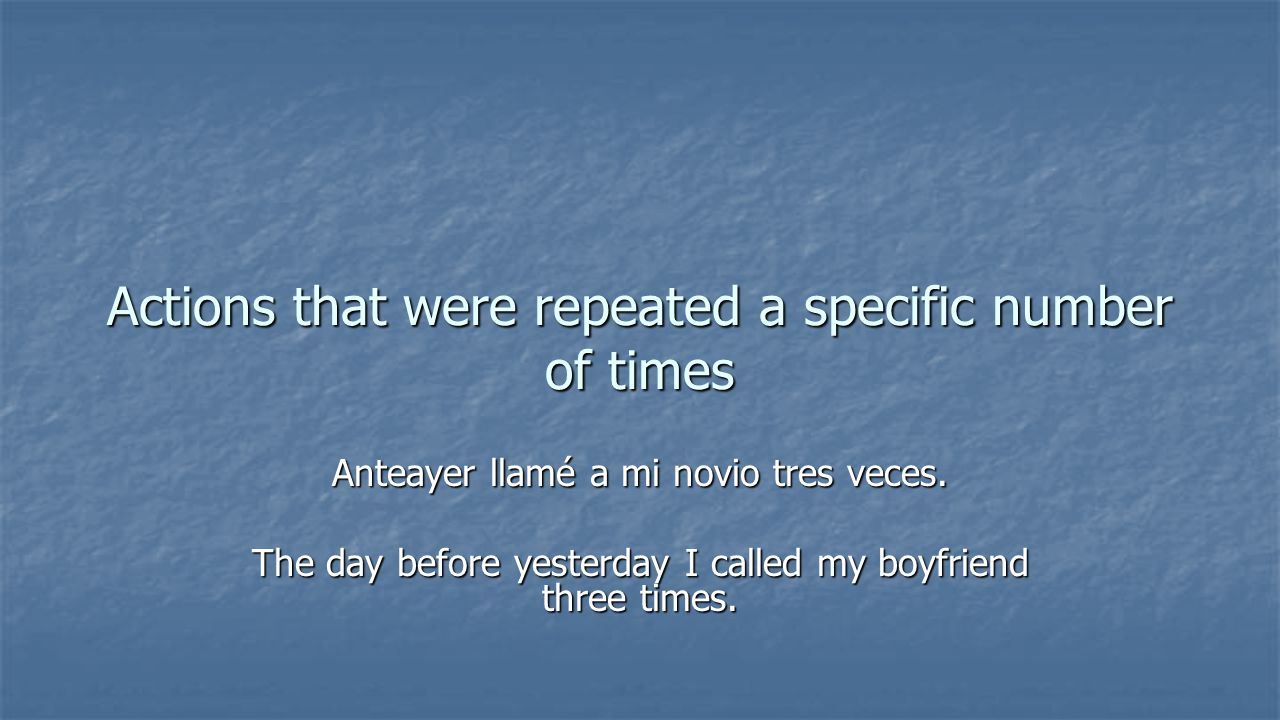 Actions that were repeated a specific number of times Anteayer llamé a mi novio tres veces.