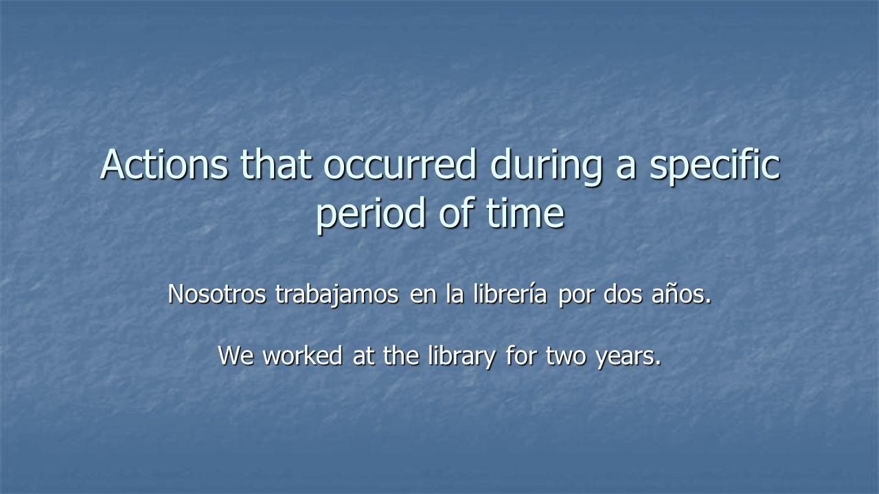 Actions that occurred during a specific period of time Nosotros trabajamos en la librería por dos años.