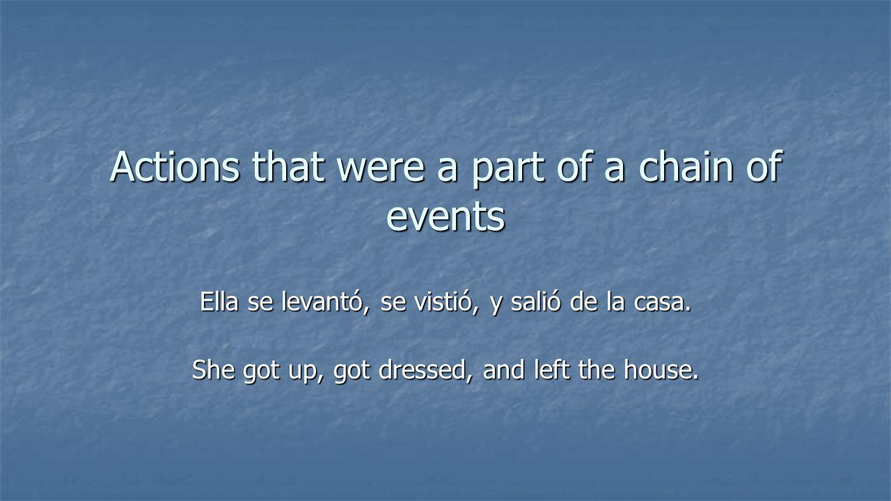 Actions that were a part of a chain of events Ella se levantó, se vistió, y salió de la casa.