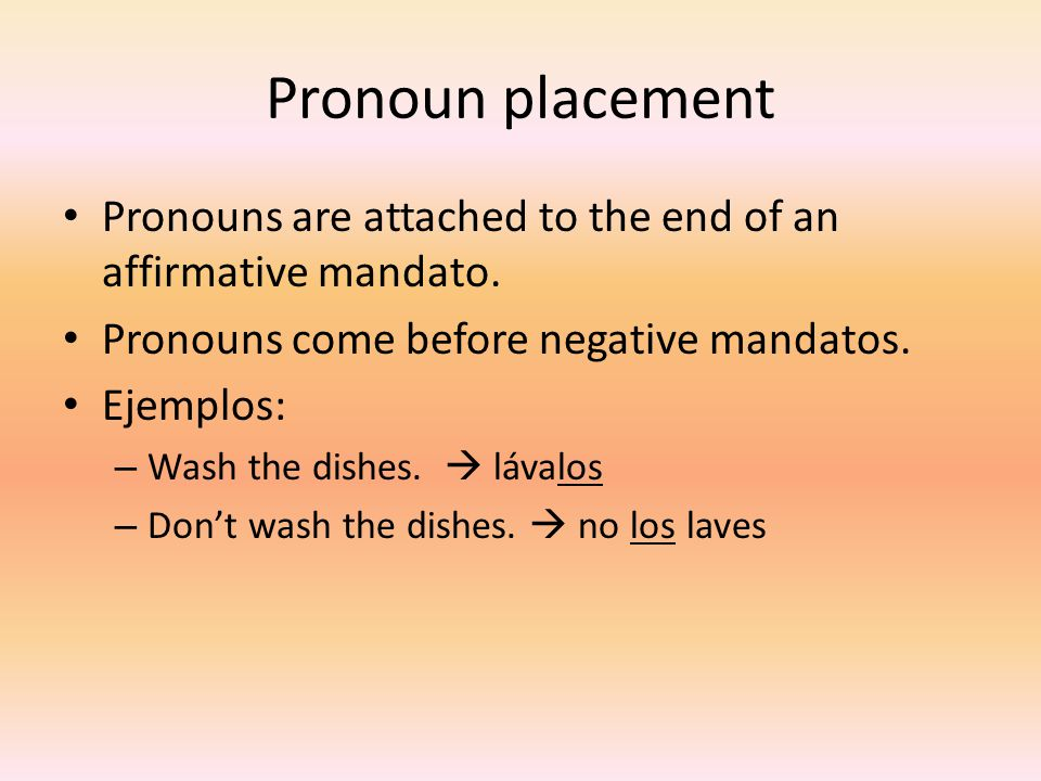 Pronoun placement Pronouns are attached to the end of an affirmative mandato. Pronouns come before negative mandatos. Ejemplos: – Wash the dishes.  l