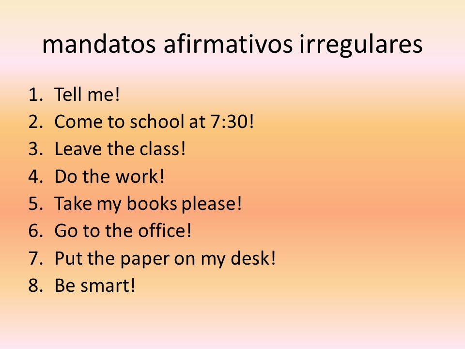 mandatos afirmativos irregulares 1.Tell me! 2.Come to school at 7:30! 3.Leave the class! 4.Do the work! 5.Take my books please! 6.Go to the office! 7.