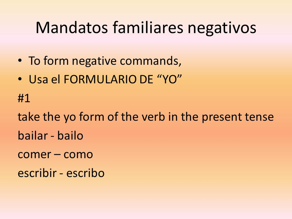 "Mandatos familiares negativos To form negative commands, Usa el FORMULARIO DE ""YO"" #1 take the yo form of the verb in the present tense bailar - bailo"