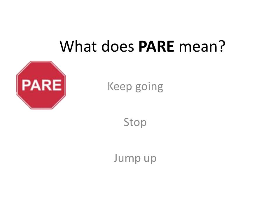 What does PARE mean Keep going Stop Jump up