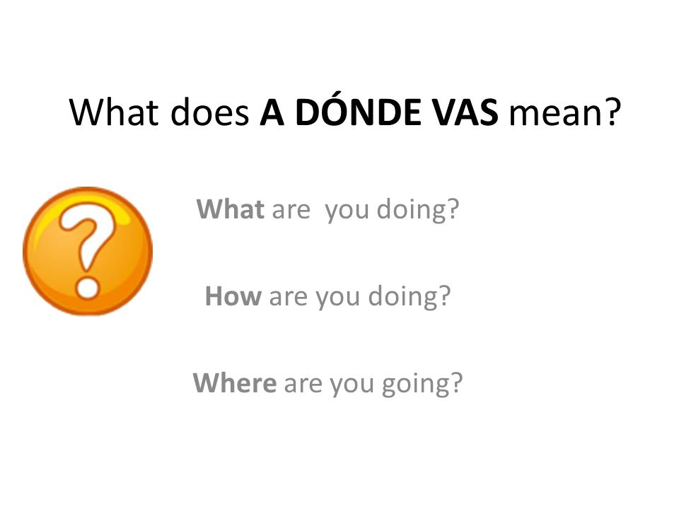What does A DÓNDE VAS mean What are you doing How are you doing Where are you going