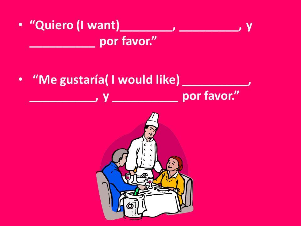 Quiero (I want)________, _________, y __________ por favor. Me gustaría( I would like) __________, __________, y __________ por favor.