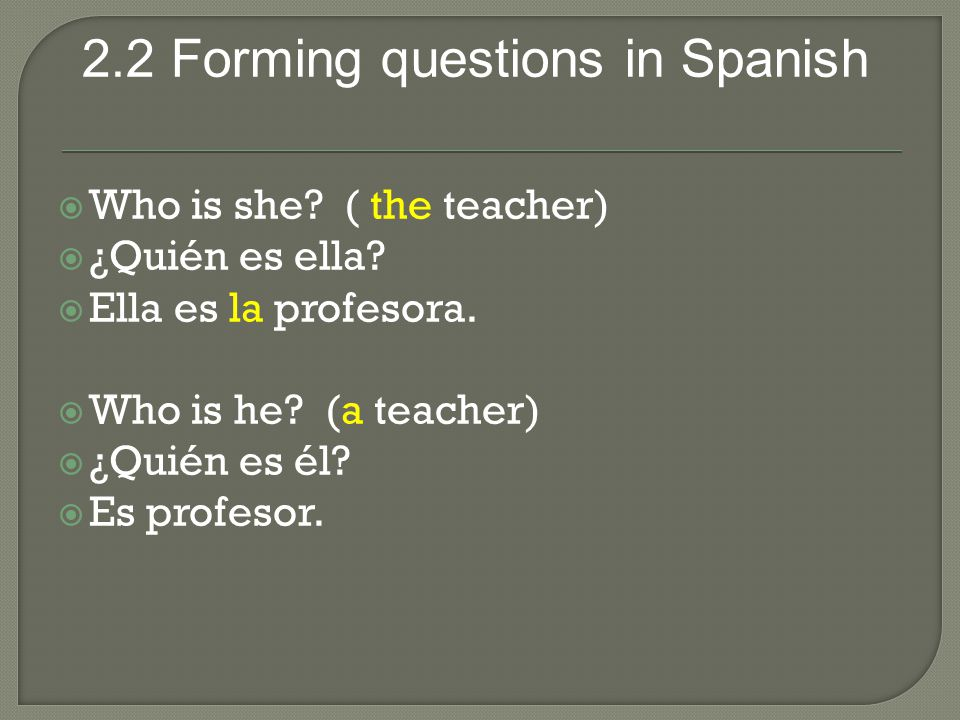 2.2 Forming questions in Spanish  Who is she.( the teacher)  ¿Quién es ella.