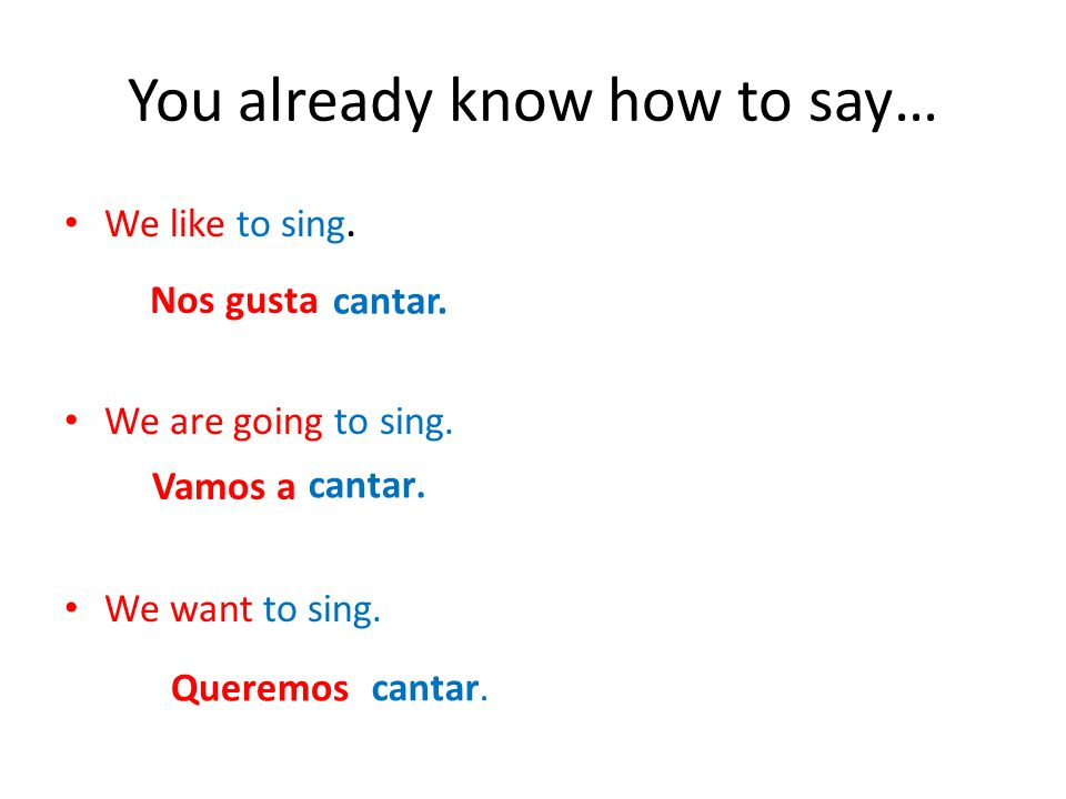You already know how to say… We like to sing.We are going to sing.