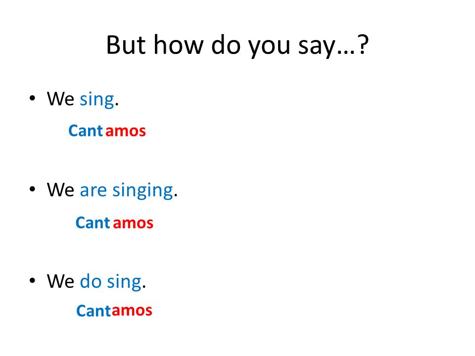 But how do you say…? We sing. We are singing. We do sing. Cantamos Cant amos
