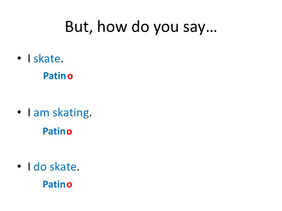 But, how do you say… I skate. I am skating. I do skate. Patino o o