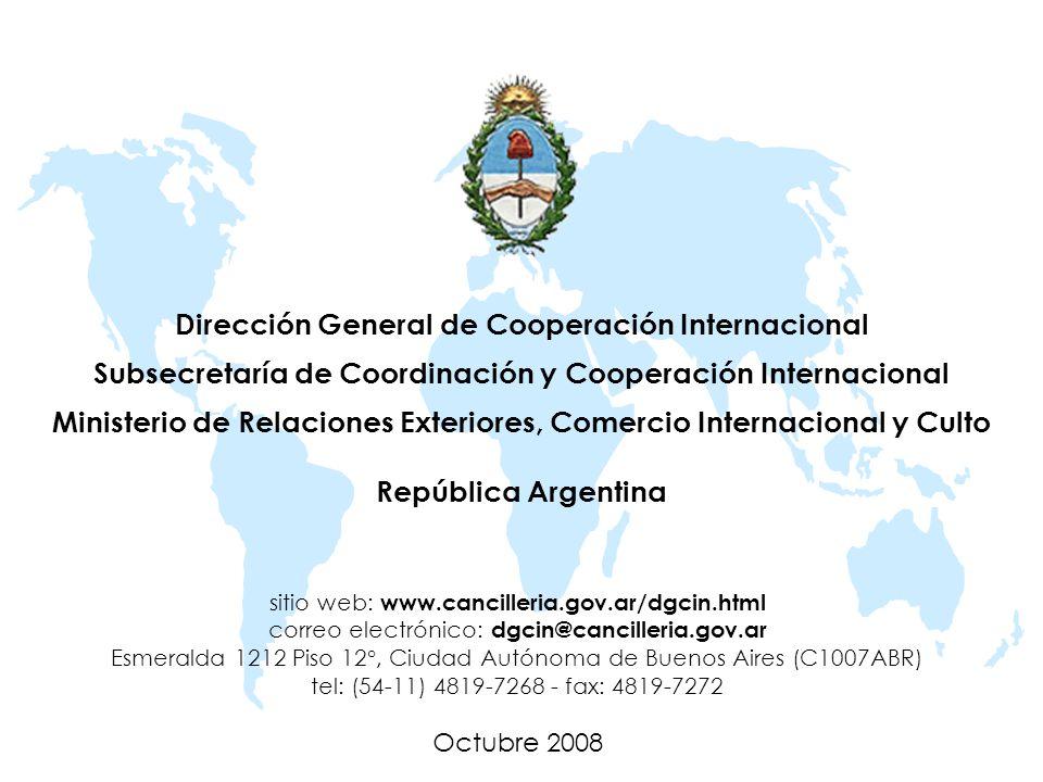 Dirección General de Cooperación Internacional Subsecretaría de Coordinación y Cooperación Internacional Ministerio de Relaciones Exteriores, Comercio Internacional y Culto República Argentina sitio web: www.cancilleria.gov.ar/dgcin.html correo electrónico: dgcin@cancilleria.gov.ar Esmeralda 1212 Piso 12°, Ciudad Autónoma de Buenos Aires (C1007ABR) tel: (54-11) 4819-7268 - fax: 4819-7272 Octubre 2008