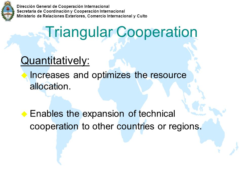 Triangular Cooperation Medium development countries share cultural processes and common problems, thus generates a much more favorable working environment in order to: u Deploy local capacities and resources; u Create a more favorable background for exchanging know-how, knowledge, technologies, etc.