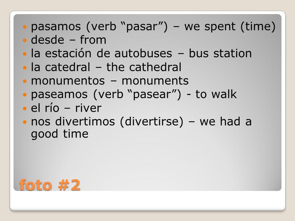 foto #2 pasamos (verb pasar ) – we spent (time) desde – from la estación de autobuses – bus station la catedral – the cathedral monumentos – monuments paseamos (verb pasear ) - to walk el río – river nos divertimos (divertirse) – we had a good time