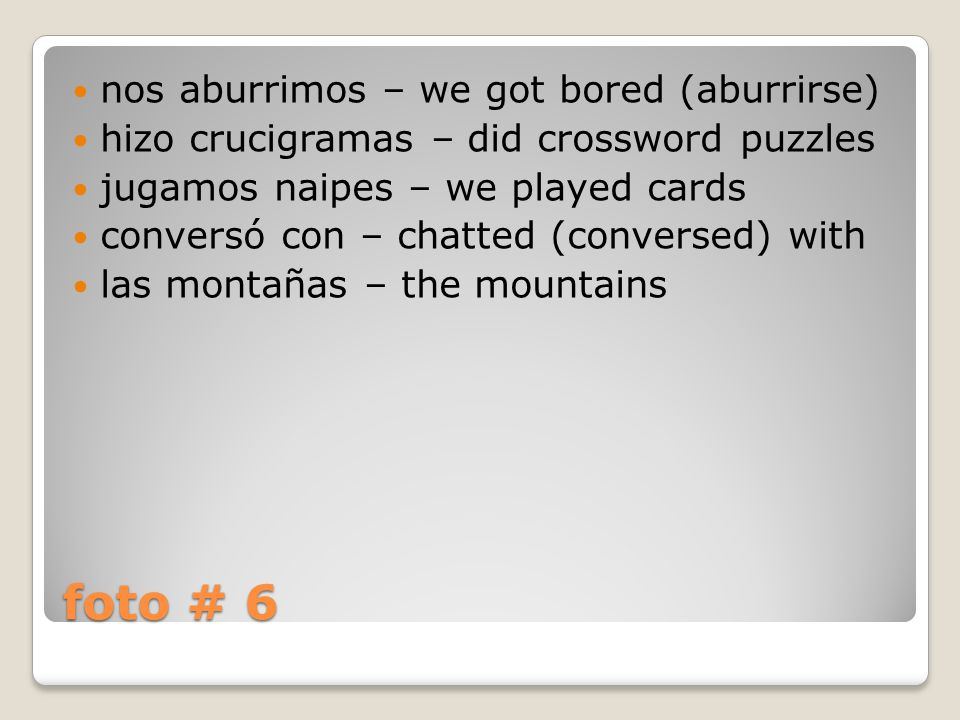 foto # 6 nos aburrimos – we got bored (aburrirse) hizo crucigramas – did crossword puzzles jugamos naipes – we played cards conversó con – chatted (conversed) with las montañas – the mountains